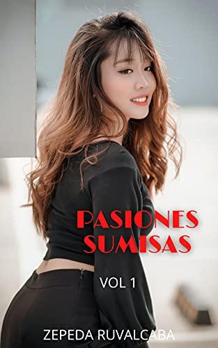 PASIONES SUMISAS (vol 1): Confesiones íntimas, secretos de diario, historias de sexo, asuntos de adultos, amor, placer, romance y fantasía, citas