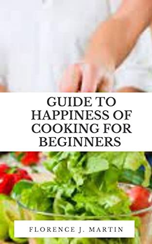 Guide to Happiness of Cooking for Beginners: Cooking is a great distresser because it serves as a creative outlet. (English Edition)