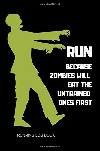 RUN BECAUSE ZOMBIES WILL EAT THE UNTRAINED ONES FIRST: Training Journal For Woman man Adults Runners Logbook for Tracking Time Distance Goal with Funny Zombies Notebook Ideas