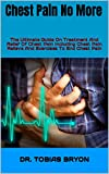 Chest Pain No More : The Ultimate Guide On Treatment And Relief Of Chest Pain Including Chest Pain Relieve And Exercises To End Chest Pain (English Edition)
