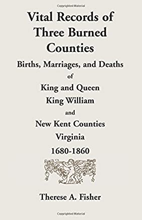 Vital Records of Three Burned Counties: Births, Marriages, and Deaths of King and Queen, King William, and New Kent Counties, Virginia, 1680-1860