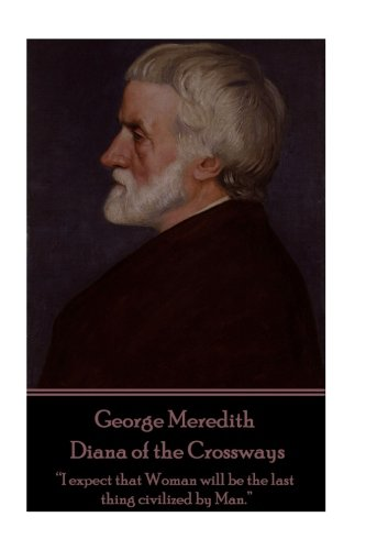 """George Meredith - Diana of the Crossways: """"I expect that Woman will be the last thing civilized by Man."""""""