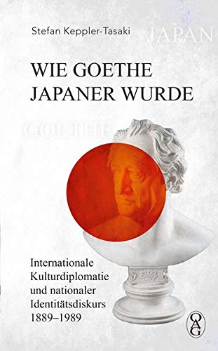 Wie Goethe Japaner wurde: Internationale Kulturdiplomatie und nationaler Identitätsdiskurs 1889–1989