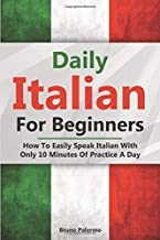 Daily Italian For Beginners: How To Easily Speak Italian With Only 10 Minutes Of Practice A Day