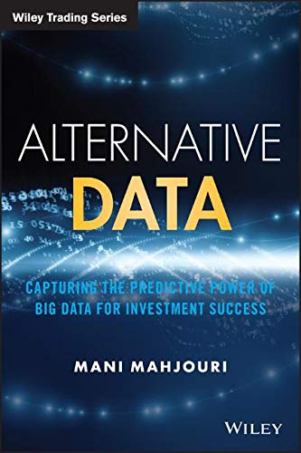 Alternative Data: Capturing the Predictive Power of Big Data for Investment Success (Wiley Trading)