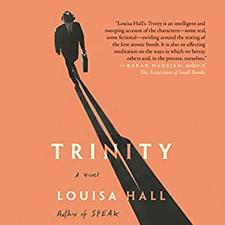Trinity     A Novel              Written by:                                                                                                                                 Louisa Hall                               Narrated by:                                                                                                                                 Cassandra Campbell,                                                                                        David Colacci,                                                                                        Saskia Maarleveld,                   and others                 Length: 9 hrs and 9 mins     Not rated yet     Overall 0.0