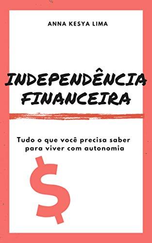 Independência Financeira: tudo o que você precisa saber para viver com autonomia
