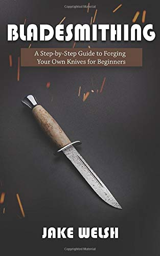 Bladesmithing: A Step-by-Step Guide to Forging Your Own Knives for Beginners