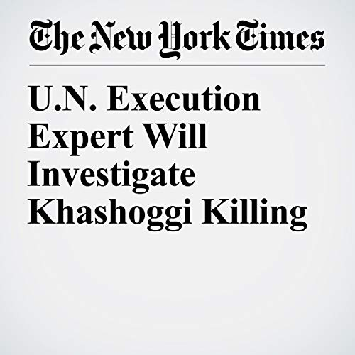 『U.N. Execution Expert Will Investigate Khashoggi Killing』のカバーアート