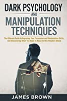 Dark Psychology and Manipulation Techniques: The Ultimate Guide to Improving Your Persuasion and Manipulation Skills, and discovering What You Need to Know to Win People's Minds
