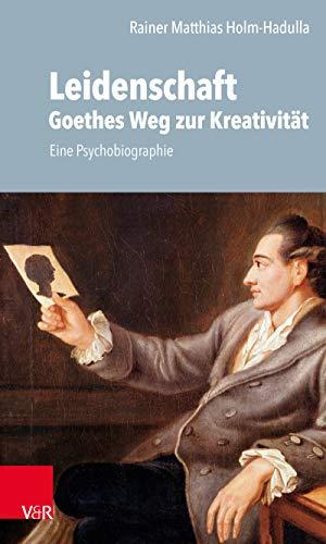 Leidenschaft: Goethes Weg zur Kreativität: Eine Psychobiographie