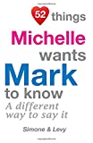 52 Things Michelle Wants Mark To Know: A Different Way To Say It (52 For You)