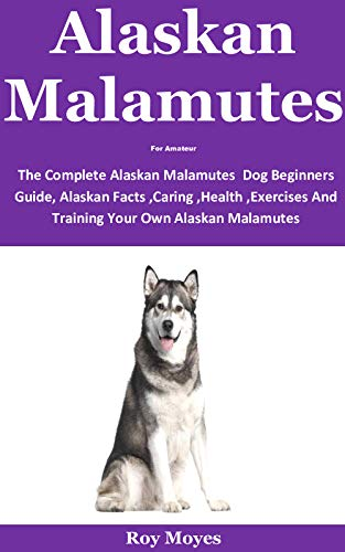 Alaskan Malamutes For Amateur: The Complete Alaskan Malamutes Dog Beginners Guide, Alaskan Facts ,Caring ,Health ,Exercises And Training Your Own Alaskan Malamutes