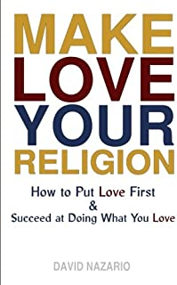 Make Love Your Religion: How to Put Love First & Succeed at Doing What You Love