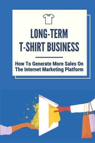 Long-Term T-Shirt Business: How To Generate More Sales On The Internet Marketing Platform: Selling Shirt Designs Online