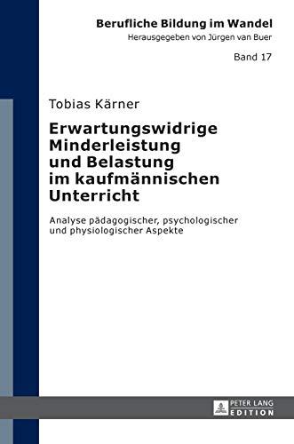 Erwartungswidrige Minderleistung und Belastung im kaufmännischen Unterricht: Analyse pädagogischer, psychologischer und physiologischer Aspekte (Berufliche Bildung im Wandel, Band 17)