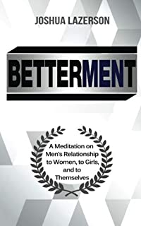 Betterment: A Meditation on Men's Relationship to Women, to Girls, and to Themselves