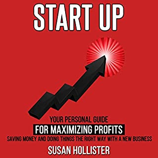 Startup: Your Personal Guide For Maximizing Profits, Saving Money and Doing Things The Right Way With A New Business                   By:                                                                                                                                 Susan Hollister                               Narrated by:                                                                                                                                 Gail L. Chaffee                      Length: 3 hrs and 15 mins     3 ratings     Overall 4.7