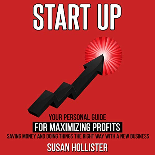 Startup: Your Personal Guide For Maximizing Profits, Saving Money and Doing Things The Right Way With A New Business audiobook cover art