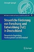Steuerliche Foerderung von Forschung und Entwicklung (FuE) in Deutschland: Oekonomische Begruendung, Handlungsbedarf und Reformbedarf (MPI Studies on Intellectual Property and Competition Law, 8)