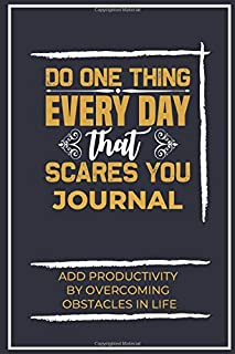 Do One Thing Everyday That Scares You Journal: Add Productivity- By Overcoming Obstacles In Life (Inspirational Quote - Jo...