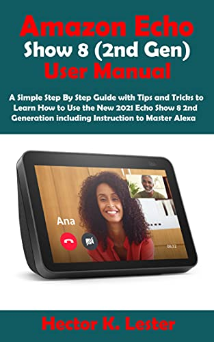Amazon Echo Show 8 (2nd Gen) User Manual: A Simple Step By Step Guide with Tips and Tricks to Learn How to Use the New 2021 Echo Show 8 2nd Generation ... to Master Alexa (English Edition)