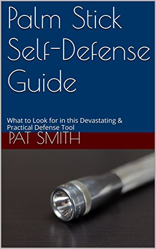 Palm Stick Self-Defense Guide: What to Look for in this Devastating & Practical Defense Tool by [Pat Smith]