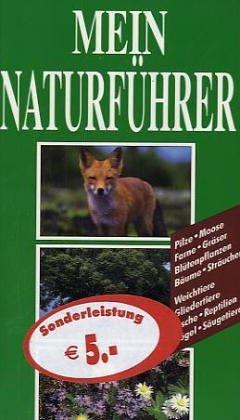 Mein Naturführer: Pilze - Moose - Farne - Gräser - Blütenpflanzen - Sträucher Weichtiere - Gliedertiere - Fische - Reptilien - Vögel - Säugetiere