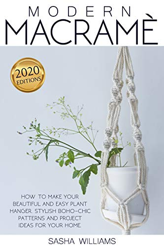 Modern Macramè: How to make your beautiful and easy plant hanger. Stylish Boho-Chic patterns and project ideas for your home by [Sasha Williams]
