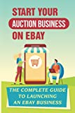Start Your Auction Business On eBay: The Complete Guide To Launching An eBay Business: How To Sell On Ebay Successfully