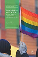 The Making of a Gay Muslim: Religion, Sexuality and Identity in Malaysia and Britain (Palgrave Studies in Lived Religion and Societal Challenges)