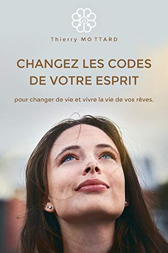 CHANGEZ LES CODES DE VOTRE ESPRIT pour changer de vie et vivre la vie de vos rêves (French Edition)