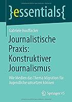 Journalistische Praxis: Konstruktiver Journalismus: Wie Medien das Thema Migration fuer Jugendliche umsetzen koennen (essentials)