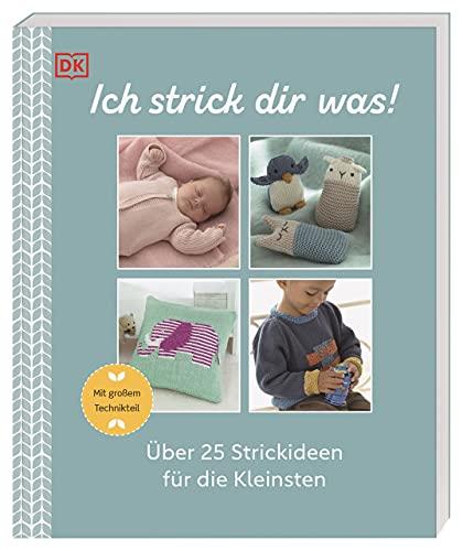 Ich strick dir was!: Über 25 Strickideen für die Kleinsten. Mit großem Technikteil