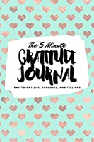The 5 Minute Gratitude Journal: Day-To-Day Life, Thoughts, and Feelings (6x9 Softcover Journal) (6x9 Gratitude Journal)