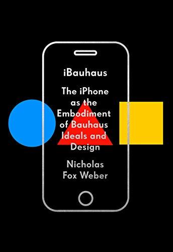 Ibauhaus The Iphone As The Embodiment Of Bauhaus Ideals And Design Weber Nicholas Fox Ebook Amazon Com