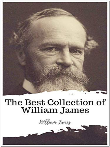The Complete Collection of William James (Annotated): Collection Includes A Pluralistic Universe, Essays in Radical Empiricism, Memories and Studies, Pragmatism, And More
