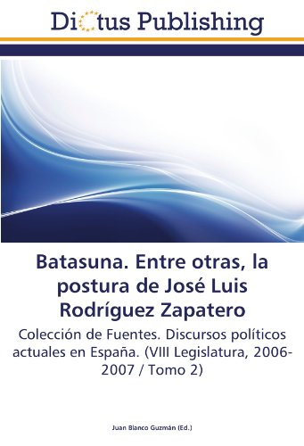 Batasuna. Entre otras, la postura de José Luis Rodríguez Zapatero: Colección de Fuentes. Discursos políticos actuales en España. (VIII Legislatura, 2006-2007 / Tomo 2)