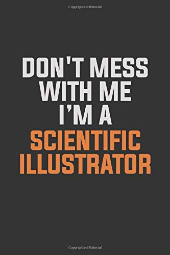 Don't Mess With Me, I'm A Scientific Illustrator: Inspirational life quote blank lined Notebook 6x9 matte finish