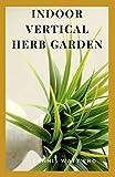 INDOOR VERTICAL HERB GARDEN: Your Vertical Garden Planting Guide Book