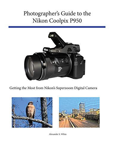 Photographer's Guide to the Nikon Coolpix P950: Getting the Most from Nikon's Superzoom Digital Camera (English Edition)