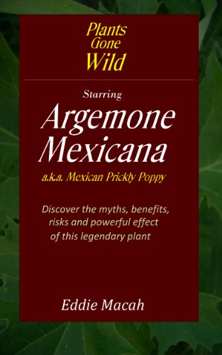 Argemone Mexicana a.k.a. Mexican Prickly Poppy - Discover the Myths, Benefits, Risks and Powerful Effects of this Legendary Plant (Plants Gone Wild Book 1) (English Edition)