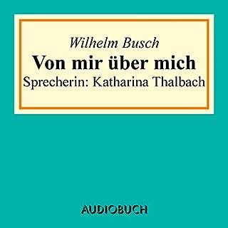 Von mir über mich                   Autor:                                                                                                                                 Wilhelm Busch                               Sprecher:                                                                                                                                 Katharina Thalbach                      Spieldauer: 24 Min.     1 Bewertung     Gesamt 5,0