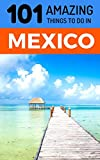 101 Amazing Things to Do in Mexico: Mexico Travel Guide