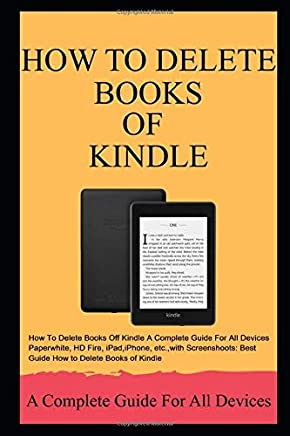 How To Delete Books Of Kindle A Complete Guide For All Devices Paperwhite, HD Fire, iPad,iPhone, etc.,with Screenshoots: Best Guide How to Delete Books of Kindle