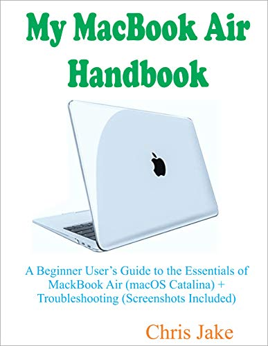My MacBook Air Handbook: A Beginner User's Guide to The Essentials of MacBook Air (macOS Catalina) + Troubleshooting