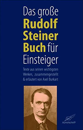 Das große Rudolf Steiner Buch für Einsteiger: Texte aus seinen wichtigsten Werken, zusammengestellt und erläutert von Axel Burkart