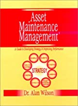 Asset Maintenance Management: A Guide to Developing Strategy and Improving Performance