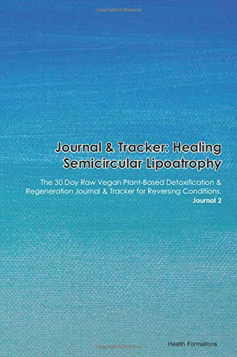 Journal & Tracker: Healing Semicircular Lipoatrophy: The 30 Day Raw Vegan Plant-Based Detoxification & Regeneration Journal & Tracker for Reversing...