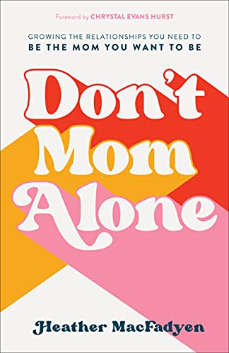 Don't Mom Alone: Growing the Relationships You Need to Be the Mom You Want to Be by [Heather MacFadyen, Chrystal Hurst]